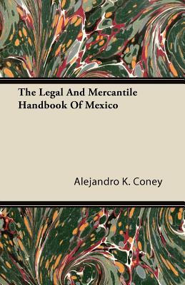 The Legal and Mercantile Handbook of Mexico - Coney, Alejandro K