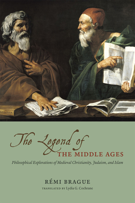 The Legend of the Middle Ages: Philosophical Explorations of Medieval Christianity, Judaism, and Islam - Brague, Remi, and Cochrane, Lydia G, Ms. (Translated by)