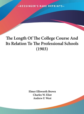 The Length of the College Course and Its Relation to the Professional Schools (1903) - Brown, Elmer Ellsworth, and Eliot, Charles W, and West, Andrew Fleming