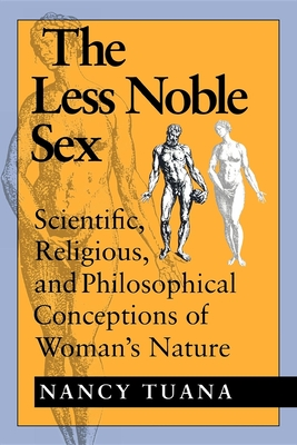 The Less Noble Sex: Scientific, Religious, and Philosophical Conceptions of Woman's Nature - Tuana, Nancy