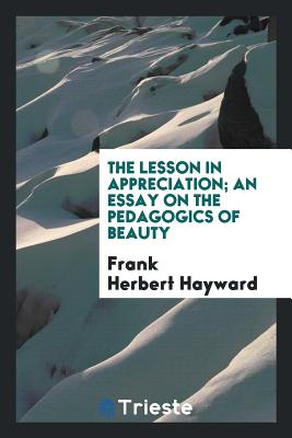The Lesson in Appreciation; An Essay on the Pedagogics of Beauty - Hayward, Frank