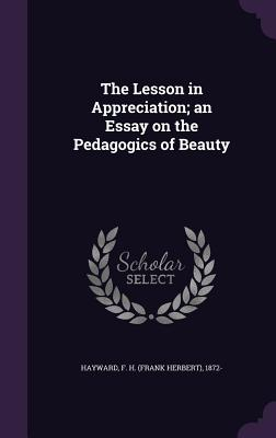 The Lesson in Appreciation; An Essay on the Pedagogics of Beauty - Hayward, F H 1872-