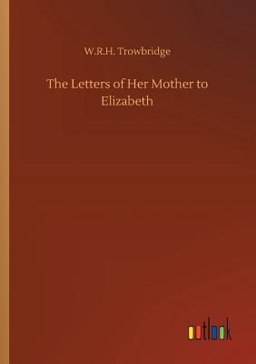 The Letters of Her Mother to Elizabeth - Trowbridge, W R H