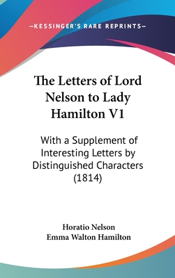 The Letters of Lord Nelson to Lady Hamilton V1: With a Supplement of Interesting Letters by Distinguished Characters (1814) - Nelson, Horatio, and Hamilton, Emma