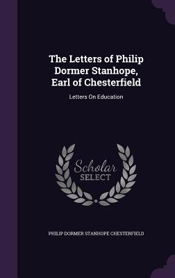 The Letters of Philip Dormer Stanhope, Earl of Chesterfield: Letters on Education - Chesterfield, Philip Dormer Stanhope