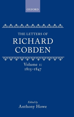 The Letters of Richard Cobden: Volume I: 1815-1847 - Howe, Anthony (Editor)