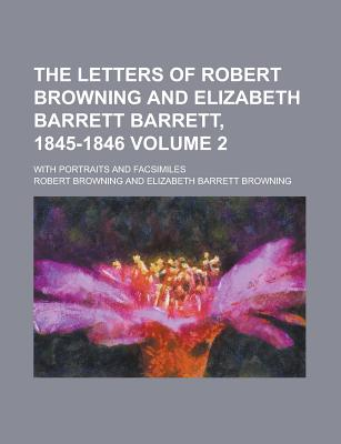 The Letters of Robert Browning and Elizabeth Barrett Barrett, 1845-1846; With Portraits and Facsimiles Volume 2 - Browning, Robert