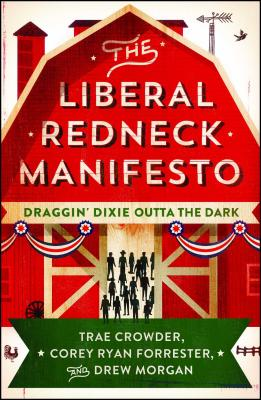 The Liberal Redneck Manifesto: Draggin' Dixie Outta the Dark - Crowder, Trae, and Forrester, Corey Ryan, and Morgan, Drew