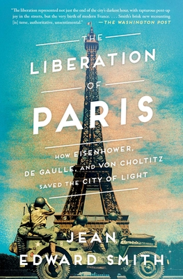 The Liberation of Paris: How Eisenhower, de Gaulle, and Von Choltitz Saved the City of Light - Smith, Jean Edward