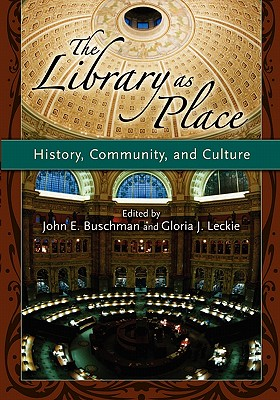 The Library as Place: History, Community, and Culture - Buschman, John E (Editor), and Leckie, Gloria J (Editor), and Wiegand, Wayne A (Foreword by)
