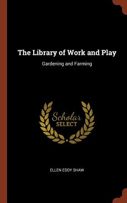 The Library of Work and Play: Gardening and Farming - Shaw, Ellen Eddy