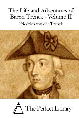 The Life and Adventures of Baron Trenck - Volume II - The Perfect Library (Editor), and Trenck, Friedrich Von Der
