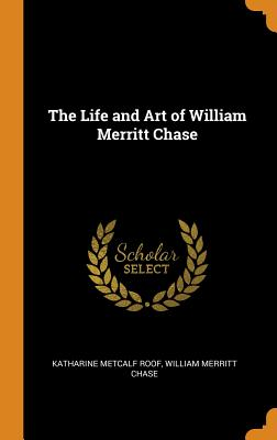 The Life and Art of William Merritt Chase - Roof, Katharine Metcalf, and Chase, William Merritt