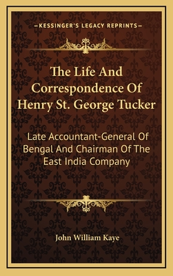 The Life and Correspondence of Henry St. George Tucker: Late Accountant-General of Bengal and Chairman of the East India Company - Kaye, John William, Sir