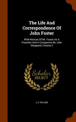 The Life and Correspondence of John Foster: With Notices of Mr. Foster as a Preacher and a Companion by John Sheppard, Volume 2 - Ryland, J E