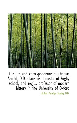 The Life and Correspondence of Thomas Arnold, D.D.: Late Head-Master of Rugby School, and Regius PR - Stanley, Arthur Penrhyn