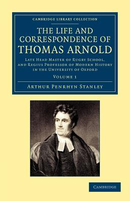 The Life and Correspondence of Thomas Arnold: Late Head Master of Rugby School, and Regius Professor of Modern History in the University of Oxford - Stanley, Arthur Penrhyn