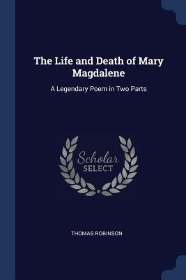 The Life and Death of Mary Magdalene: A Legendary Poem in Two Parts - Robinson, Thomas