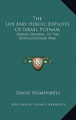 The Life and Heroic Exploits of Israel Putnam: Major-General, in the Revolutionary War - Humphreys, David