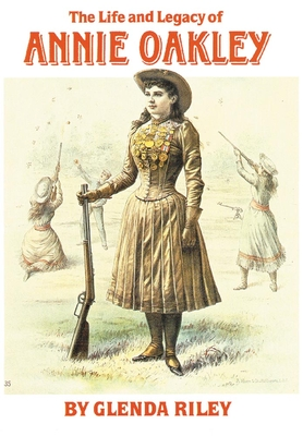 The Life and Legacy of Annie Oakley - Riley, Glenda