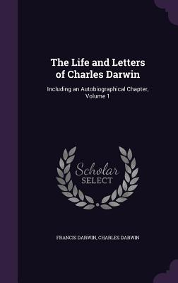The Life and Letters of Charles Darwin: Including an Autobiographical Chapter, Volume 1 - Darwin, Francis, Sir, and Darwin, Charles