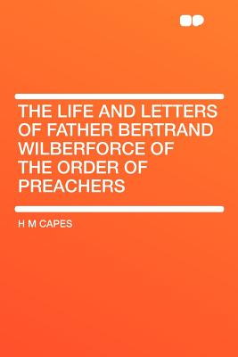 The Life and Letters of Father Bertrand Wilberforce of the Order of Preachers - Capes, H M