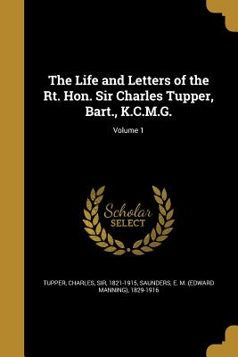 The Life and Letters of the Rt. Hon. Sir Charles Tupper, Bart., K.C.M.G.; Volume 1 - Tupper, Charles Sir (Creator), and Saunders, E M (Edward Manning) 1829-1 (Creator)