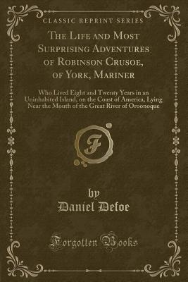 The Life and Most Surprising Adventures of Robinson Crusoe, of York, Mariner: Who Lived Eight and Twenty Years in an Uninhabited Island, on the Coast of America, Lying Near the Mouth of the Great River of Oroonoque (Classic Reprint) - Defoe, Daniel