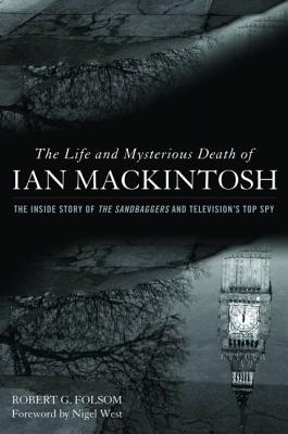 The Life and Mysterious Death of Ian Mackintosh: The Inside Story of the Sandbaggers and Television's Top Spy - Folsom, Robert G, and West, Nigel, Mr. (Foreword by)
