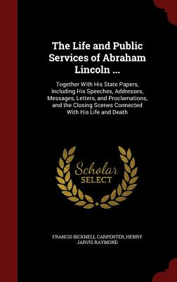The Life and Public Services of Abraham Lincoln ...: Together with His State Papers, Including His Speeches, Addresses, Messages, Letters, and Proclamations, and the Closing Scenes Connected with His Life and Death - Carpenter, Francis Bicknell, and Raymond, Henry Jarvis