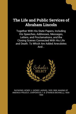 The Life and Public Services of Abraham Lincoln - Raymond, Henry J (Henry Jarvis) 1820-1 (Creator), and Making of America Project (Creator), and Carpenter, F B (Francis...