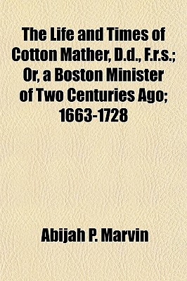 The Life and Times of Cotton Mather, D.D., F.R.S.; Or, a Boston Minister of Two Centuries Ago; 1663-1728 - Marvin, Abijah Perkins