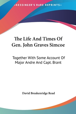 The Life and Times of Gen. John Graves Simcoe: Together with Some Account of Major Andre and Capt. Brant - Read, David Breakenridge