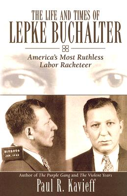 The Life and Times of Lepke Buchalter: America's Most Ruthless Labor Racketeer - Kavieff, Paul R