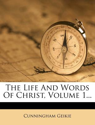 The Life and Words of Christ, Volume 1... - Geikie, Cunningham