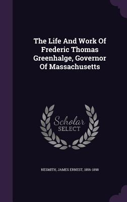The Life and Work of Frederic Thomas Greenhalge, Governor of Massachusetts - Nesmith, James Ernest 1856-1898 (Creator)