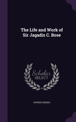 The Life and Work of Sir Jagadis C. Bose - Geddes, Patrick, Sir