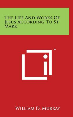 The Life and Works of Jesus According to St. Mark - Murray, William D