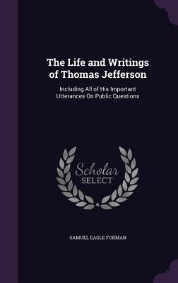 The Life and Writings of Thomas Jefferson: Including All of His Important Utterances on Public Questions - Forman, Samuel Eagle