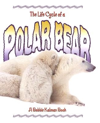 The Life Cycle of a Polar Bear - Sjonger, Rebecca, and Kalman, Bobbie