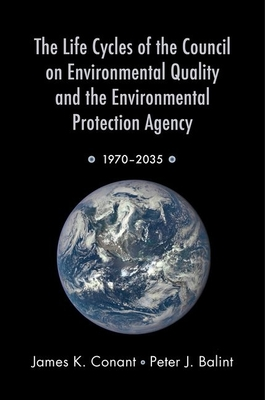 The Life Cycles of the Council on Environmental Quality and the Environmental Protection Agency: 1970 - 2035 - Conant, James K, and Balint, Peter J