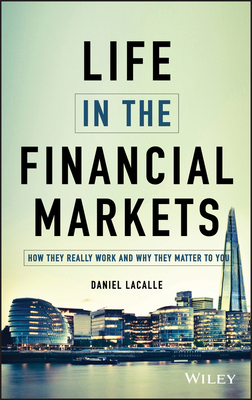 The Life in the Financial Markets: How They Really Work and Why They Matter to You - Lacalle, Daniel