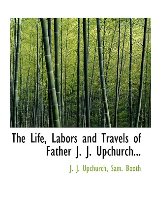 The Life, Labors and Travels of Father J. J. Upchurch... - Upchurch, J J, and Booth, Sam