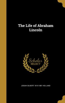 The Life of Abraham Lincoln - Holland, Josiah Gilbert 1819-1881