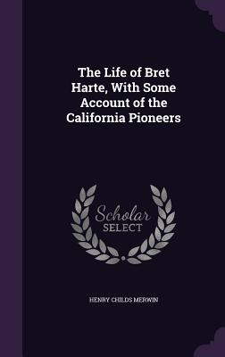 The Life of Bret Harte, with Some Account of the California Pioneers - Merwin, Henry Childs