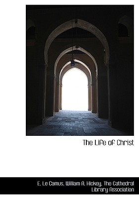 The Life of Christ - Camus, E Le, and Hickey, William A, and The Cathedral Library Association, Cathedral Library Association (Creator)