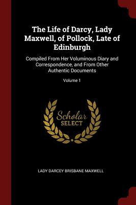 The Life of Darcy, Lady Maxwell, of Pollock, Late of Edinburgh: Compiled from Her Voluminous Diary and Correspondence, and from Other Authentic Documents; Volume 1 - Maxwell, Lady Darcey Brisbane