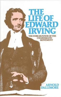 The Life of Edward Irving: The Fore-Runner of the Charismatic Movement - Dallimore, Arnold A