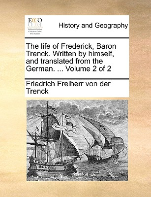 The Life of Frederick, Baron Trenck. Written by Himself, and Translated from the German. ... Volume 2 of 2 - Von Der Trenck, Friedrich Freiherr, and Trenck, Friedrich Freiherr Von Der
