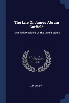 The Life of James Abram Garfield: Twentieth President of the United States - Bundy, J M